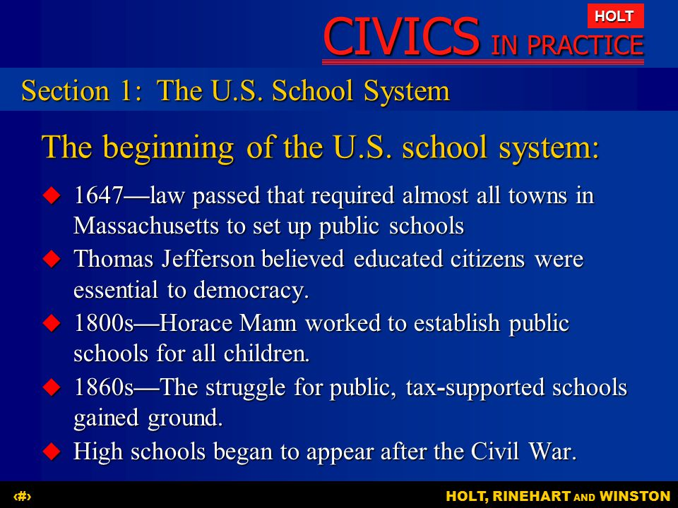 CIVICS IN PRACTICE HOLT HOLT, RINEHART AND WINSTON4 The beginning of the U.S. school system:  1647—law passed that required almost all towns in Massa