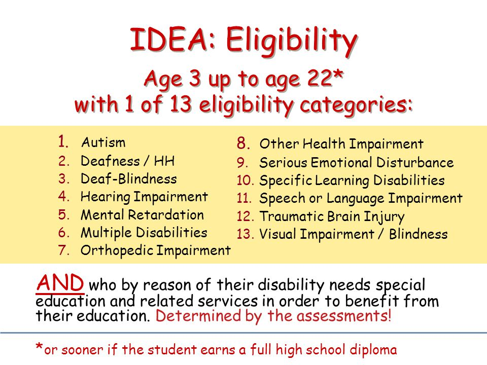 IDEA: Eligibility Age 3 up to age 22* with 1 of 13 eligibility categories: AND who by reason of their disability needs special education and related s