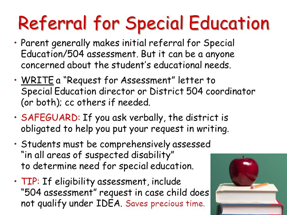 Referral for Special Education Parent generally makes initial referral for Special Education/504 assessment. But it can be a anyone concerned about th