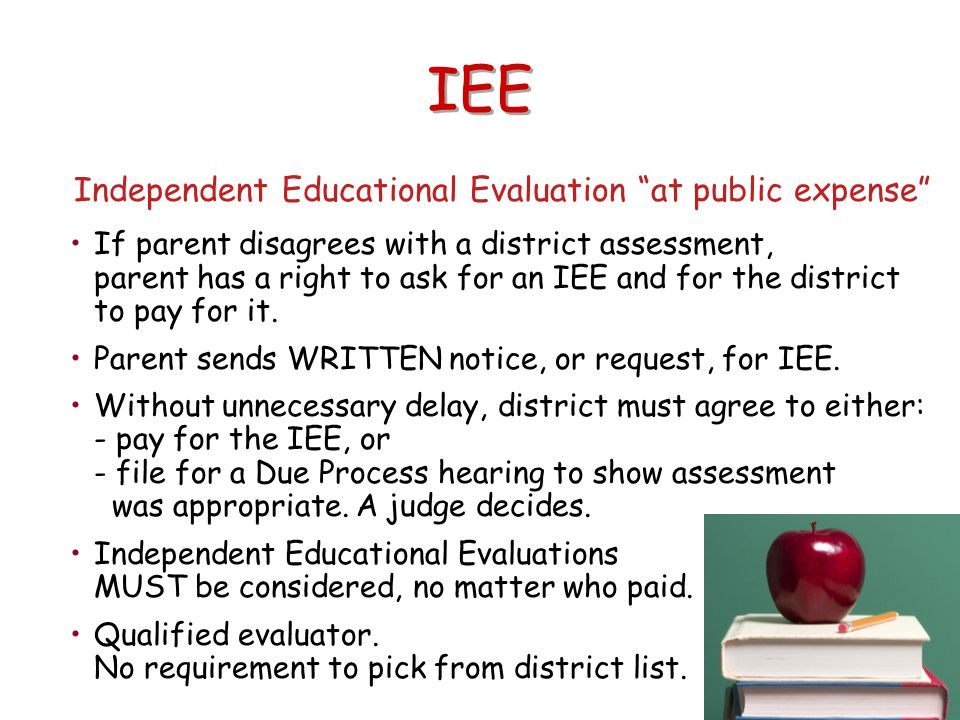 "IEE Independent Educational Evaluation ""at public expense"" If parent disagrees with a district assessment, parent has a right to ask for an IEE and fo"
