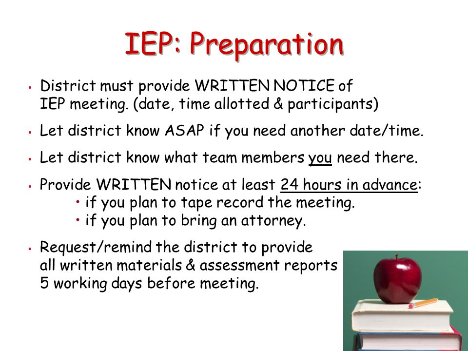 IEP: Preparation District must provide WRITTEN NOTICE of IEP meeting. (date, time allotted & participants) Let district know ASAP if you need another