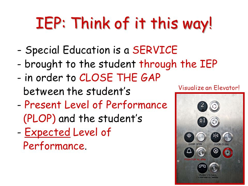 IEP: Think of it this way! - Special Education is a SERVICE - brought to the student through the IEP - in order to CLOSE THE GAP between the student's