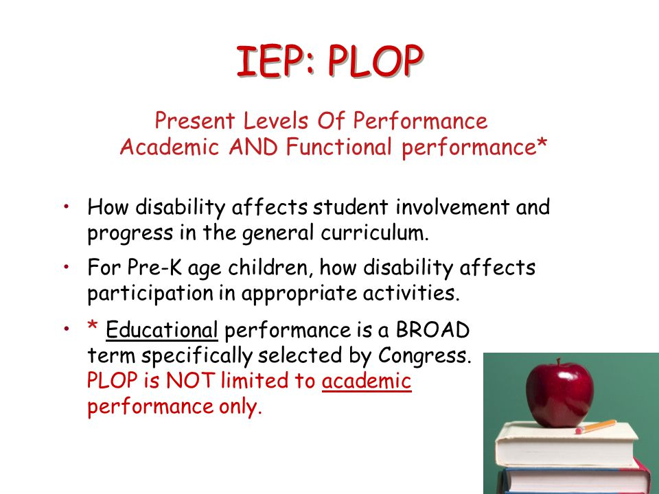IEP: PLOP Present Levels Of Performance Academic AND Functional performance* How disability affects student involvement and progress in the general cu