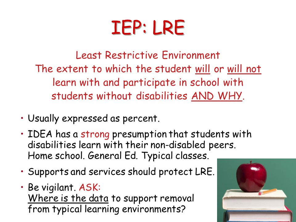 IEP: LRE Least Restrictive Environment The extent to which the student will or will not learn with and participate in school with students without dis