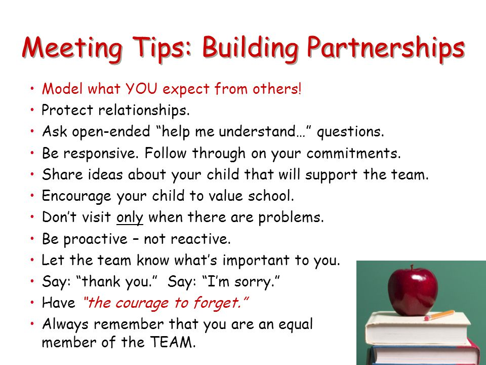 "Meeting Tips: Building Partnerships Model what YOU expect from others! Protect relationships. Ask open-ended ""help me understand…"" questions. Be respo"