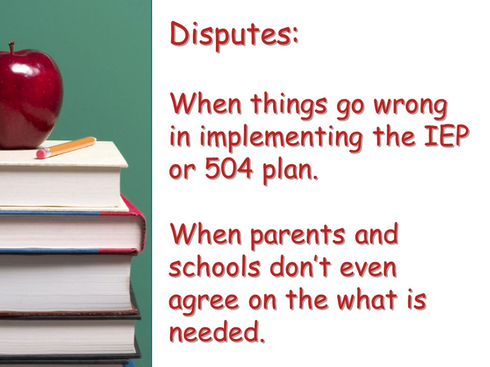 Disputes: When things go wrong in implementing the IEP or 504 plan. When parents and schools don't even agree on the what is needed.