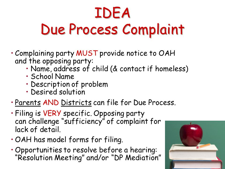 IDEA Due Process Complaint Complaining party MUST provide notice to OAH and the opposing party: Name, address of child (& contact if homeless) School