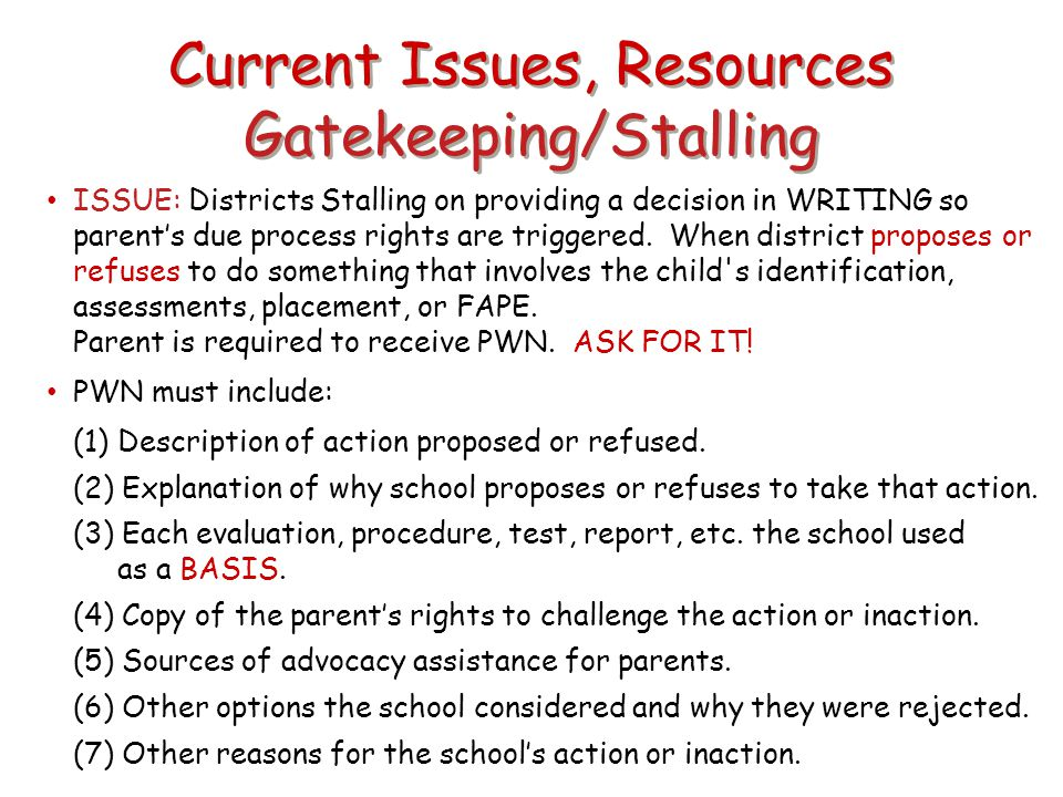 Current Issues, Resources Gatekeeping/Stalling ISSUE: Districts Stalling on providing a decision in WRITING so parent's due process rights are trigger