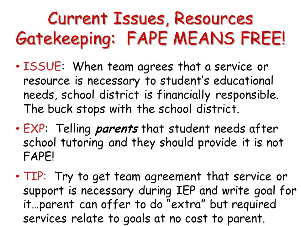 Current Issues, Resources Gatekeeping: FAPE MEANS FREE! ISSUE: When team agrees that a service or resource is necessary to student's educational needs