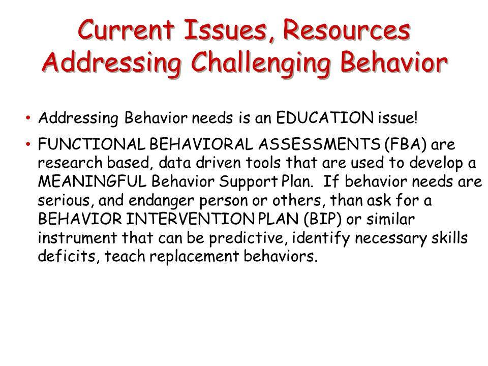 Current Issues, Resources Addressing Challenging Behavior Addressing Behavior needs is an EDUCATION issue! FUNCTIONAL BEHAVIORAL ASSESSMENTS (FBA) are