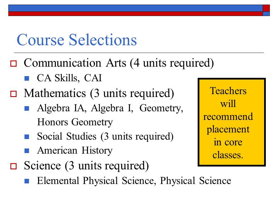 Course Selections  Communication Arts (4 units required) CA Skills, CAI  Mathematics (3 units required) Algebra IA, Algebra I, Geometry, Honors Geom