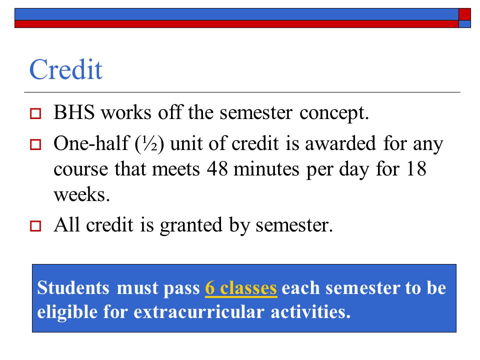 Credit  BHS works off the semester concept.  One-half (½) unit of credit is awarded for any course that meets 48 minutes per day for 18 weeks.  All