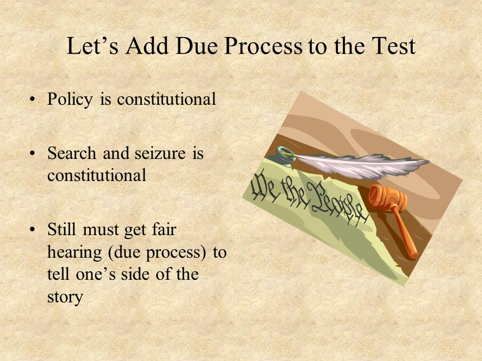 Let's Add Due Process to the Test Policy is constitutional Search and seizure is constitutional Still must get fair hearing (due process) to tell one'