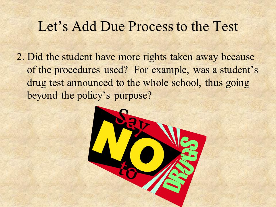 Let's Add Due Process to the Test 2. Did the student have more rights taken away because of the procedures used? For example, was a student's drug tes