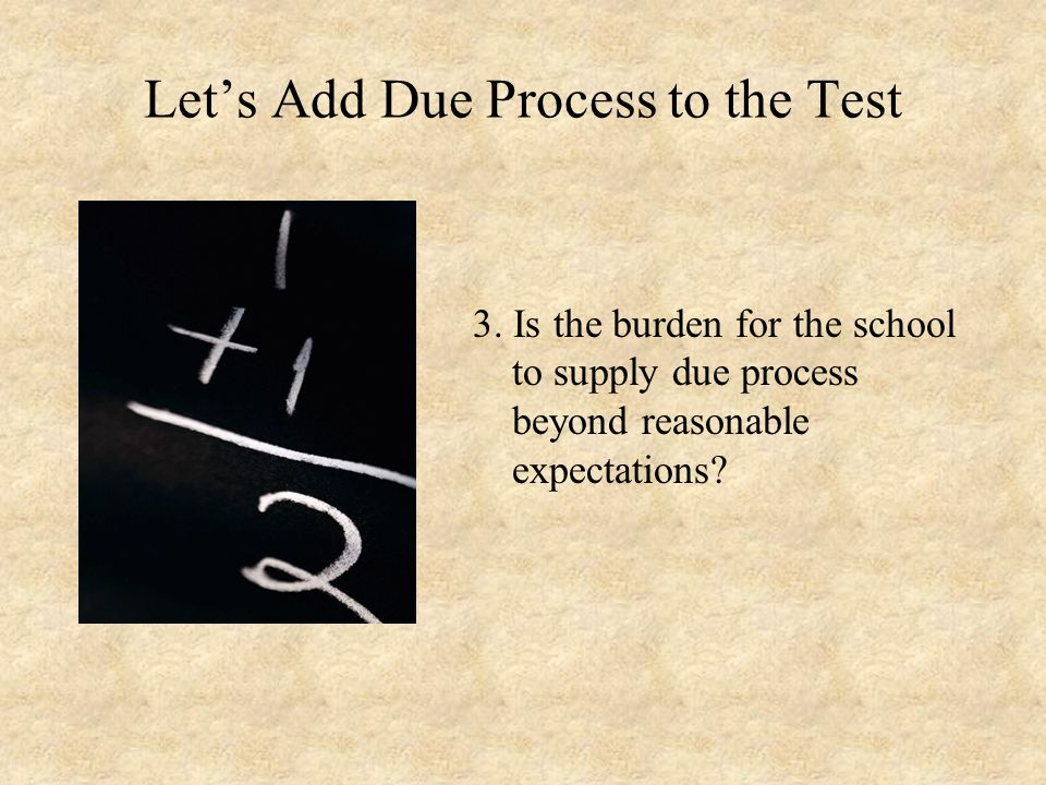 Let's Add Due Process to the Test 3. Is the burden for the school to supply due process beyond reasonable expectations?