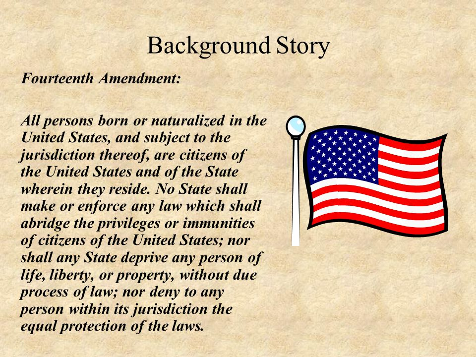 Background Story Fourteenth Amendment: All persons born or naturalized in the United States, and subject to the jurisdiction thereof, are citizens of