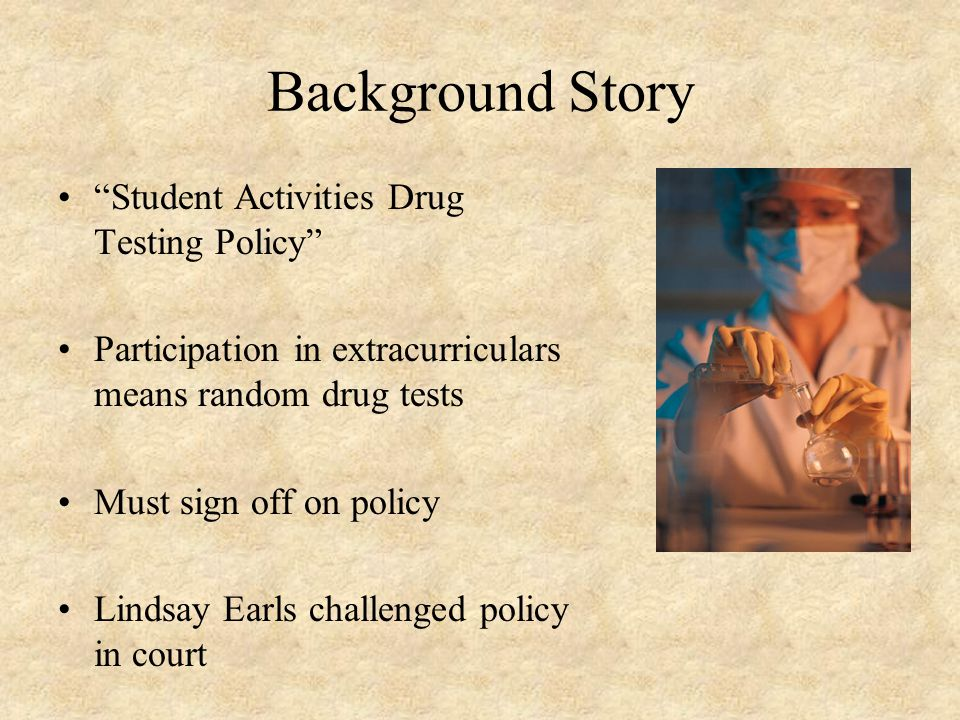 """Background Story """"Student Activities Drug Testing Policy"""" Participation in extracurriculars means random drug tests Must sign off on policy Lindsay Ea"""