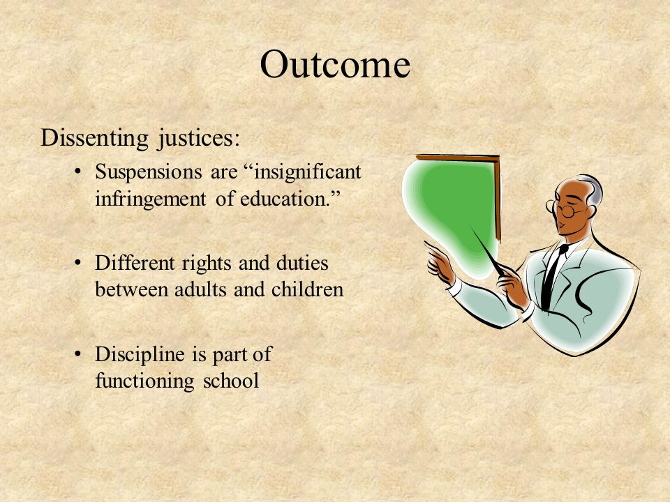 """Outcome Dissenting justices: Suspensions are """"insignificant infringement of education."""" Different rights and duties between adults and children Discip"""