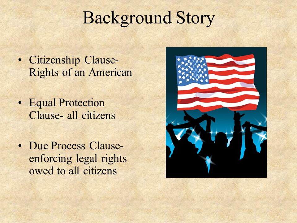 Background Story Citizenship Clause- Rights of an American Equal Protection Clause- all citizens Due Process Clause- enforcing legal rights owed to al
