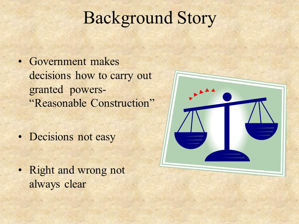 """Background Story Government makes decisions how to carry out granted powers- """"Reasonable Construction"""" Decisions not easy Right and wrong not always c"""