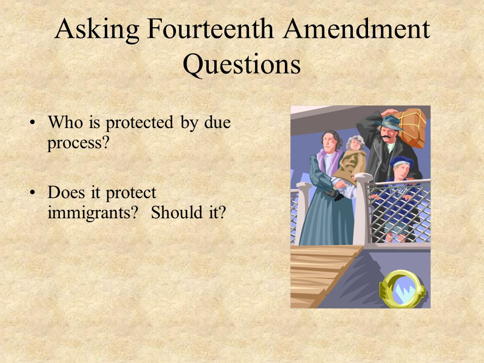 Asking Fourteenth Amendment Questions Who is protected by due process? Does it protect immigrants? Should it?