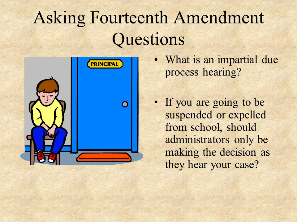 Asking Fourteenth Amendment Questions What is an impartial due process hearing? If you are going to be suspended or expelled from school, should admin