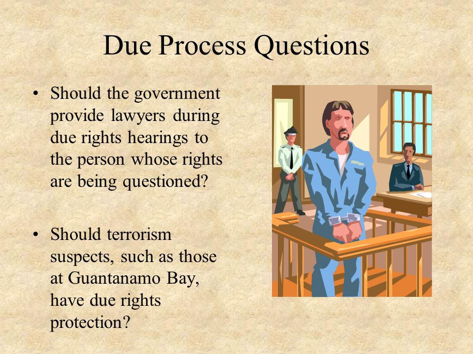 Due Process Questions Should the government provide lawyers during due rights hearings to the person whose rights are being questioned? Should terrori
