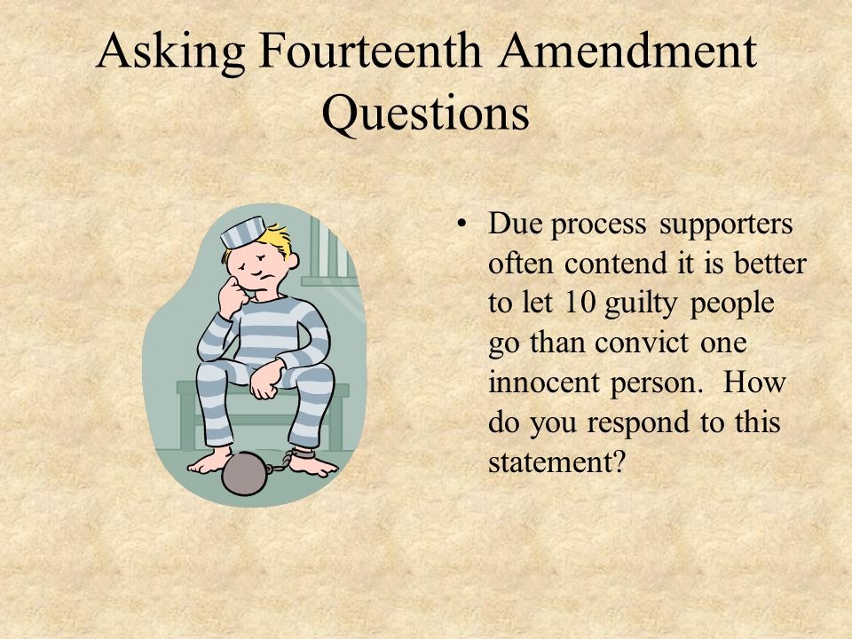 Asking Fourteenth Amendment Questions Due process supporters often contend it is better to let 10 guilty people go than convict one innocent person. H