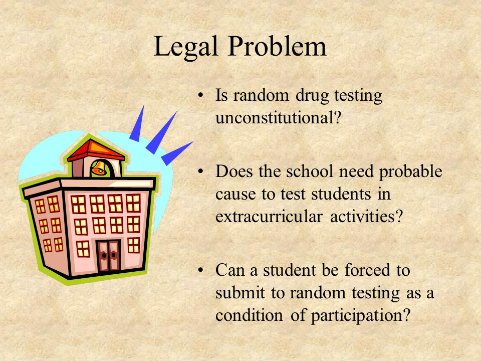 Legal Problem Is random drug testing unconstitutional? Does the school need probable cause to test students in extracurricular activities? Can a stude