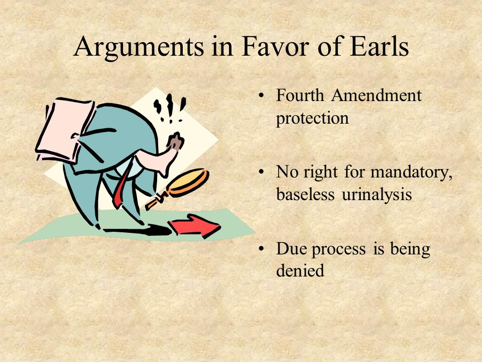 Arguments in Favor of Earls Fourth Amendment protection No right for mandatory, baseless urinalysis Due process is being denied