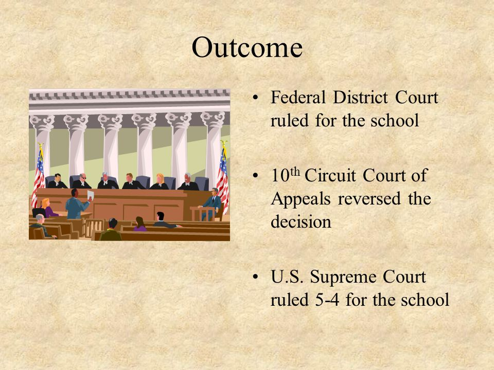 Outcome Federal District Court ruled for the school 10 th Circuit Court of Appeals reversed the decision U.S. Supreme Court ruled 5-4 for the school