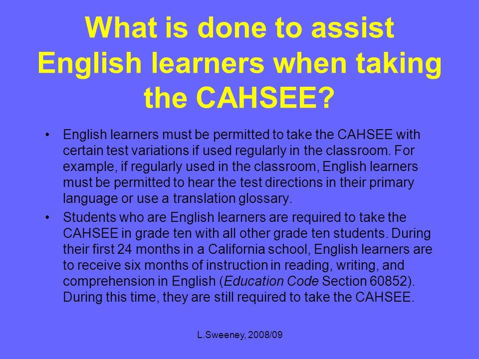 L.Sweeney, 2008/09 CA High School Exit Exam (CAHSEE) Calendar NovemberGrades 11 & 12 FebruaryGrade 12** MarchGrade 10 MayGrades 10*, 11, 12