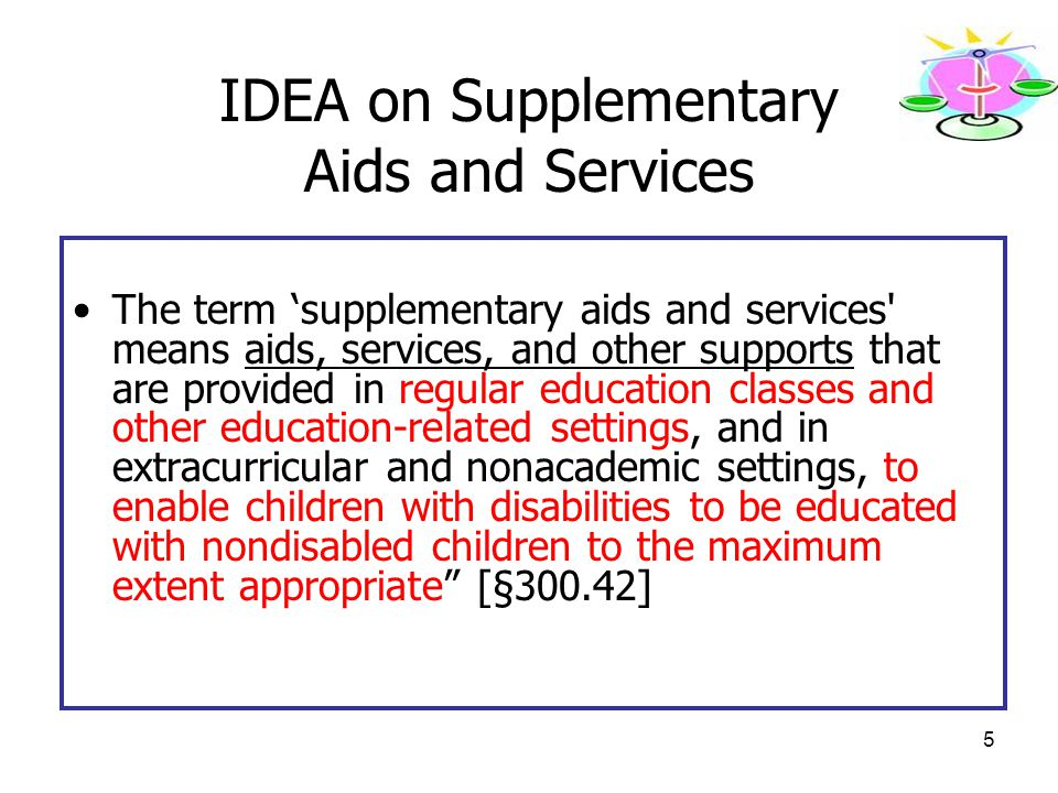 5 IDEA on Supplementary Aids and Services The term 'supplementary aids and services means aids, services, and other supports that are provided in regular education classes and other education-related settings, and in extracurricular and nonacademic settings, to enable children with disabilities to be educated with nondisabled children to the maximum extent appropriate [§300.42]