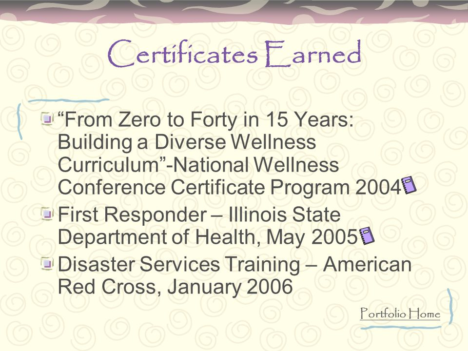 Certificates Earned From Zero to Forty in 15 Years: Building a Diverse Wellness Curriculum -National Wellness Conference Certificate Program 2004 First Responder – Illinois State Department of Health, May 2005 Disaster Services Training – American Red Cross, January 2006 Portfolio Home