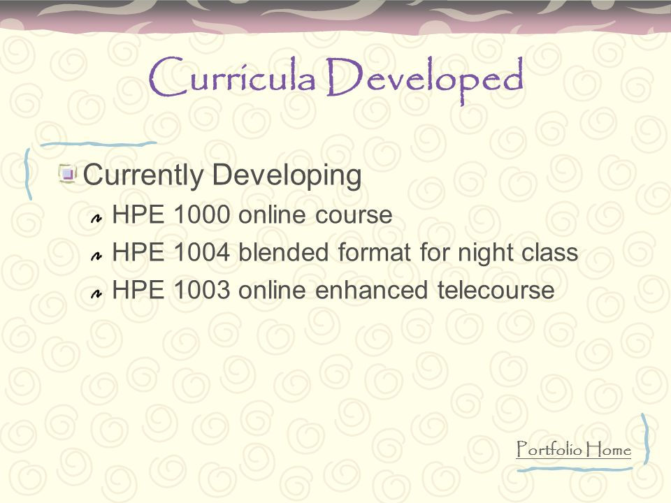 Curricula Developed Currently Developing HPE 1000 online course HPE 1004 blended format for night class HPE 1003 online enhanced telecourse Portfolio Home