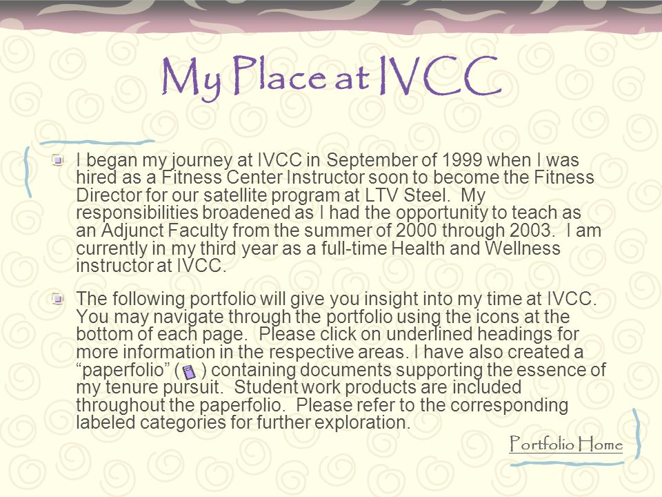 My Place at IVCC I began my journey at IVCC in September of 1999 when I was hired as a Fitness Center Instructor soon to become the Fitness Director for our satellite program at LTV Steel.