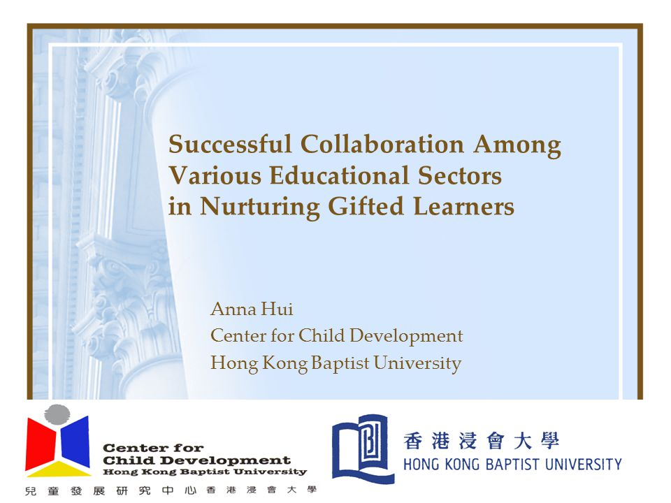 Successful Collaboration Among Various Educational Sectors in Nurturing Gifted Learners Anna Hui Center for Child Development Hong Kong Baptist Univer
