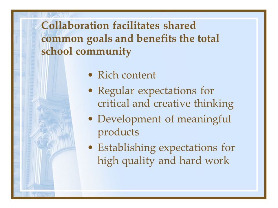 Collaboration facilitates shared common goals and benefits the total school community Rich content Regular expectations for critical and creative thin