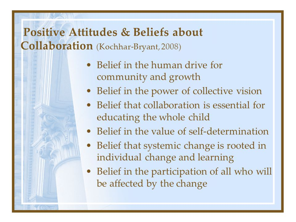 Positive Attitudes & Beliefs about Collaboration (Kochhar-Bryant, 2008) Belief in the human drive for community and growth Belief in the power of coll