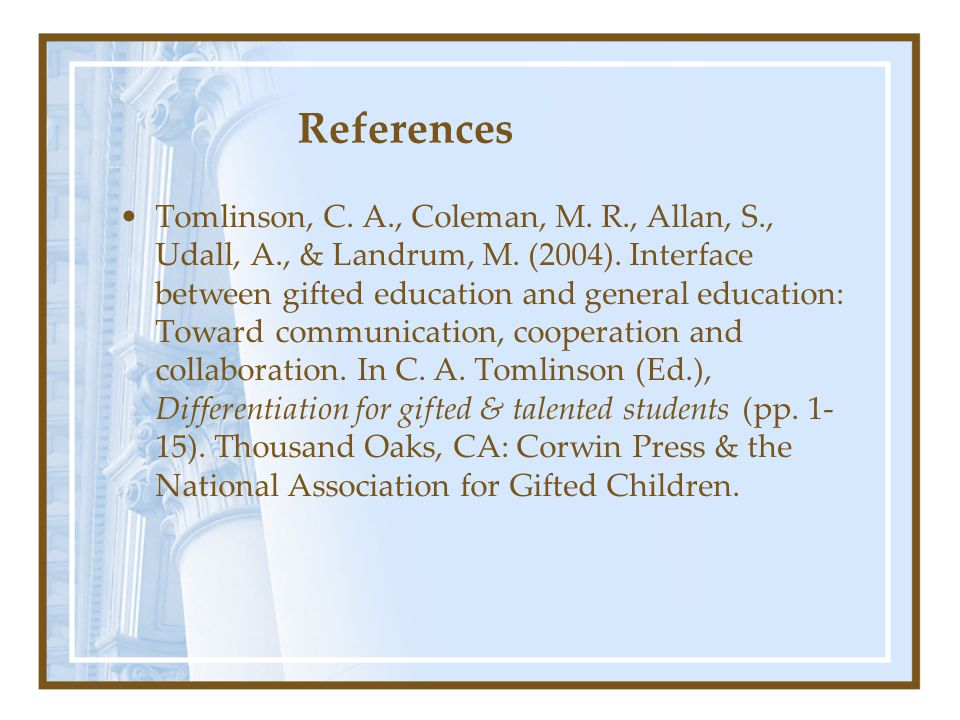 References Tomlinson, C. A., Coleman, M. R., Allan, S., Udall, A., & Landrum, M. (2004). Interface between gifted education and general education: Tow