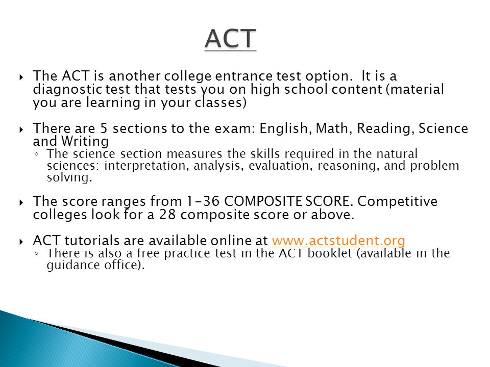  The ACT is another college entrance test option. It is a diagnostic test that tests you on high school content (material you are learning in your cl
