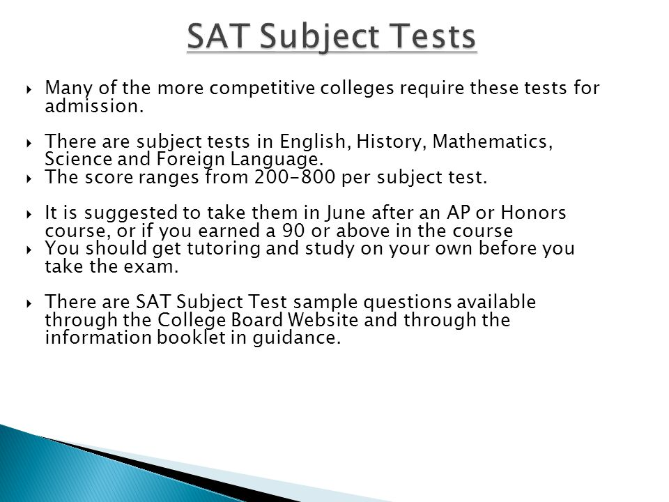  Many of the more competitive colleges require these tests for admission.  There are subject tests in English, History, Mathematics, Science and For