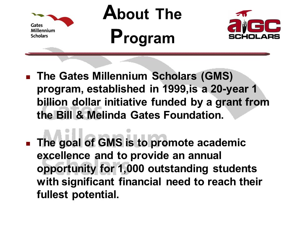 A bout The P rogram The Gates Millennium Scholars (GMS) program, established in 1999,is a 20-year 1 billion dollar initiative funded by a grant from the Bill & Melinda Gates Foundation.