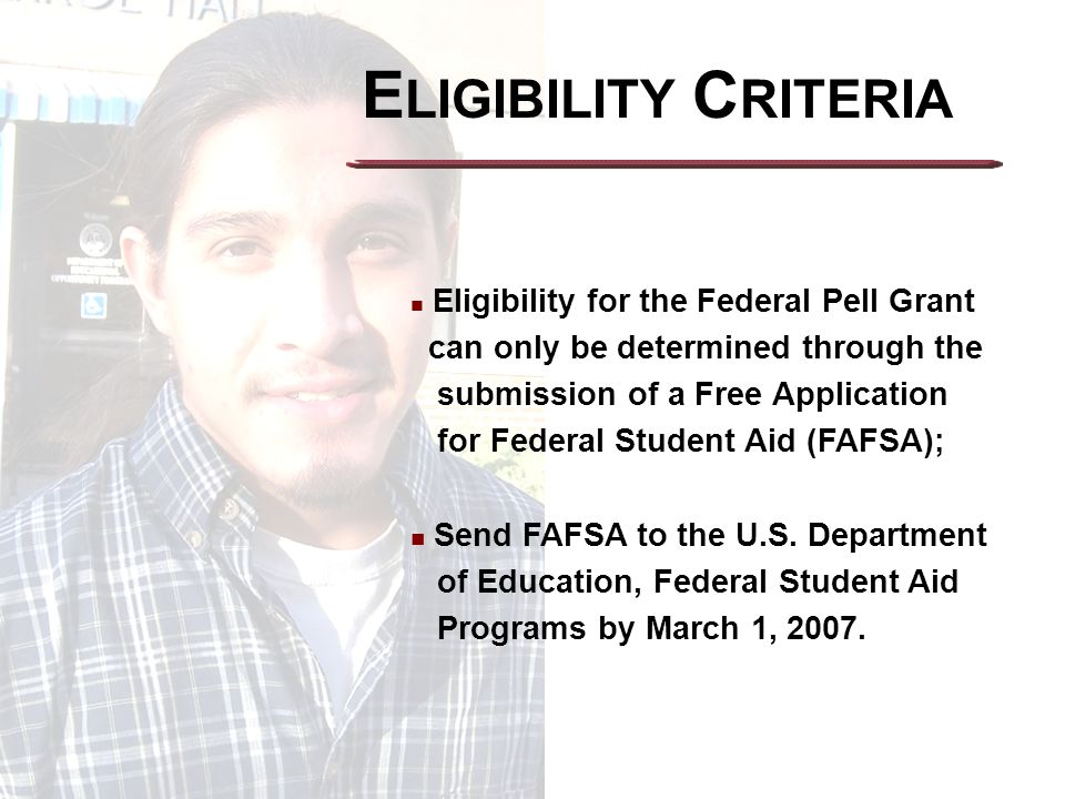 E LIGIBILITY C RITERIA Eligibility for the Federal Pell Grant can only be determined through the submission of a Free Application for Federal Student Aid (FAFSA); Send FAFSA to the U.S.