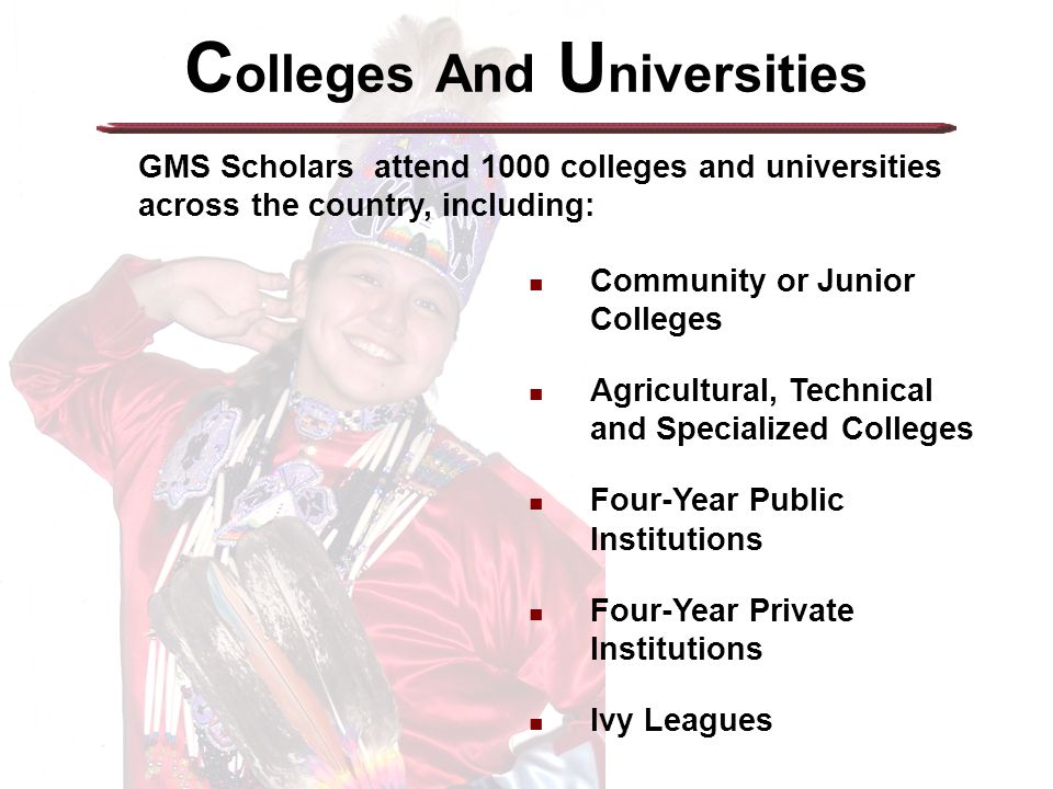 C olleges And U niversities GMS Scholars attend 1000 colleges and universities across the country, including: Community or Junior Colleges Agricultural, Technical and Specialized Colleges Four-Year Public Institutions Four-Year Private Institutions Ivy Leagues