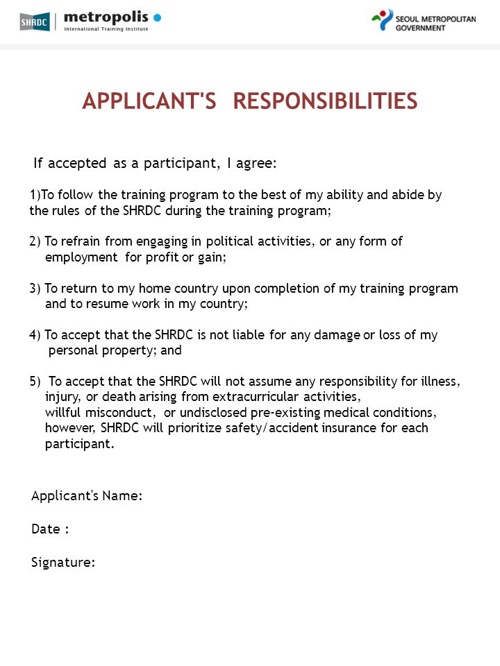APPLICANT S RESPONSIBILITIES If accepted as a participant, I agree: 1)To follow the training program to the best of my ability and abide by the rules of the SHRDC during the training program; 2) To refrain from engaging in political activities, or any form of employment for profit or gain; 3) To return to my home country upon completion of my training program and to resume work in my country; 4) To accept that the SHRDC is not liable for any damage or loss of my personal property; and 5) To accept that the SHRDC will not assume any responsibility for illness, injury, or death arising from extracurricular activities, willful misconduct, or undisclosed pre-existing medical conditions, however, SHRDC will prioritize safety/accident insurance for each participant.
