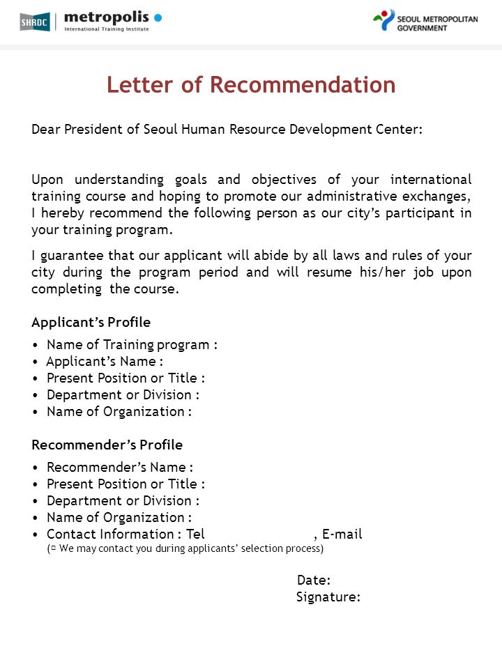 Letter of Recommendation Dear President of Seoul Human Resource Development Center: Upon understanding goals and objectives of your international training course and hoping to promote our administrative exchanges, I hereby recommend the following person as our city's participant in your training program.
