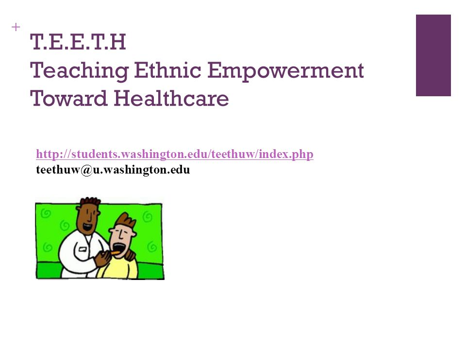 + T.E.E.T.H Teaching Ethnic Empowerment Toward Healthcare http://students.washington.edu/teethuw/index.php http://students.washington.edu/teethuw/index.php teethuw@u.washington.edu