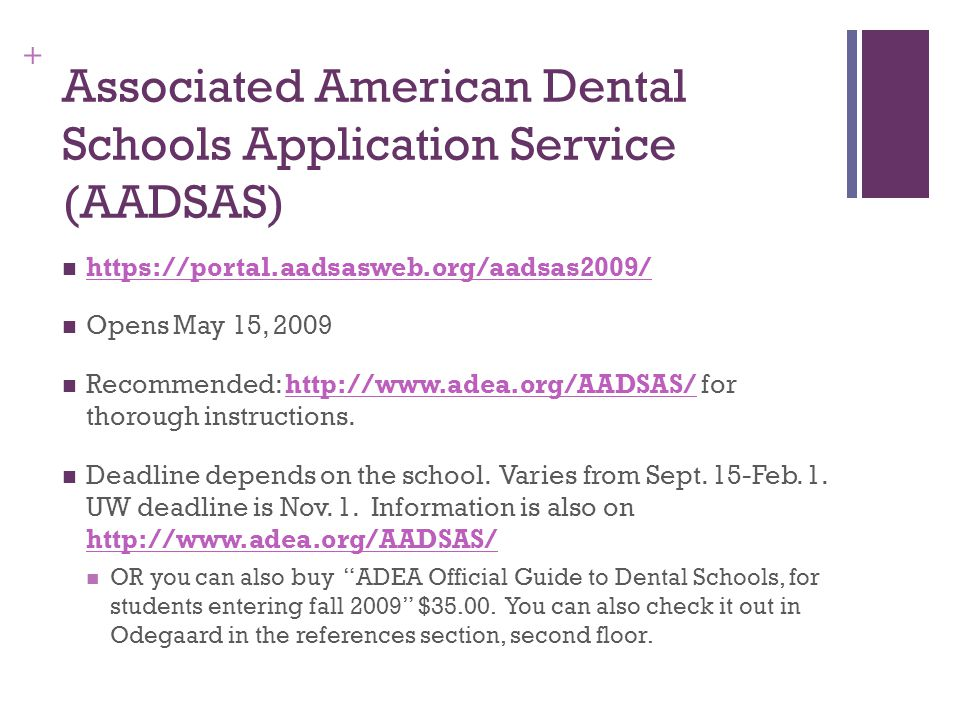+ Associated American Dental Schools Application Service (AADSAS) https://portal.aadsasweb.org/aadsas2009/ Opens May 15, 2009 Recommended: http://www.adea.org/AADSAS/ for thorough instructions.http://www.adea.org/AADSAS/ Deadline depends on the school.