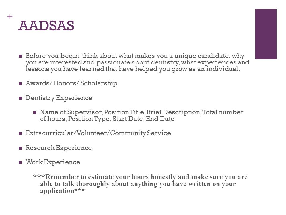 + AADSAS Before you begin, think about what makes you a unique candidate, why you are interested and passionate about dentistry, what experiences and lessons you have learned that have helped you grow as an individual.